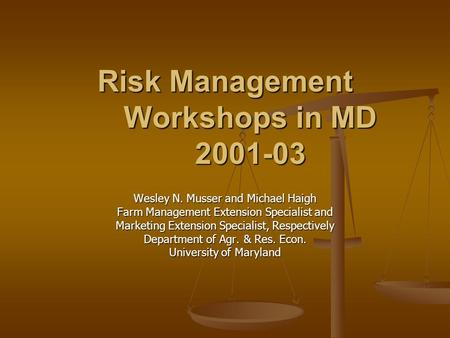 Risk Management Workshops in MD 2001-03 Wesley N. Musser and Michael Haigh Farm Management Extension Specialist and Marketing Extension Specialist, Respectively.