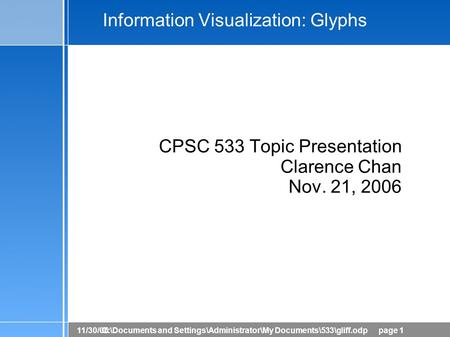 11/30/06C:\Documents and Settings\Administrator\My Documents\533\gliff.odppage 1 Information Visualization: Glyphs CPSC 533 Topic Presentation Clarence.