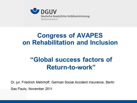 "Congress of AVAPES on Rehabilitation and Inclusion Dr. jur. Friedrich Mehrhoff, German Social Accident Insurance, Berlin Sao Paulo, November 2011 ""Global."