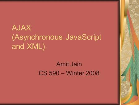 AJAX (Asynchronous JavaScript and XML) Amit Jain CS 590 – Winter 2008.