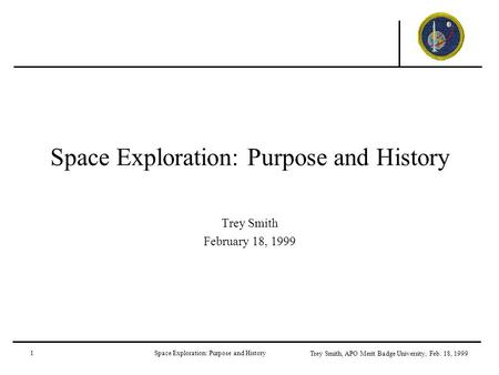 1Space Exploration: Purpose and History Trey Smith, APO Merit Badge University, Feb. 18, 1999 Space Exploration: Purpose and History Trey Smith February.