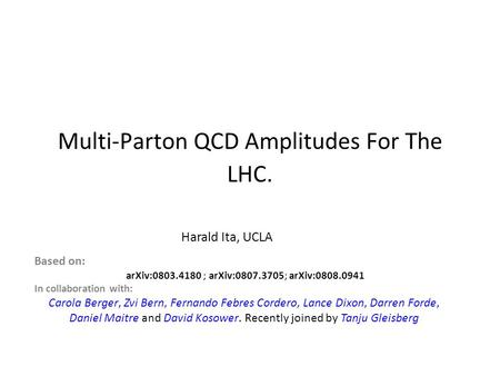 Multi-Parton QCD Amplitudes For The LHC. Harald Ita, UCLA Based on: arXiv:0803.4180 ; arXiv:0807.3705; arXiv:0808.0941 In collaboration with: Carola Berger,