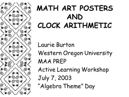 "MATH ART POSTERS AND CLOCK ARITHMETIC Laurie Burton Western Oregon University MAA PREP Active Learning Workshop July 7, 2003 ""Algebra Theme"" Day."