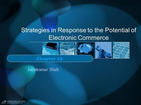 Strategies in Response to the Potential of Electronic Commerce Chapter 12 Jatinkumar Shah.