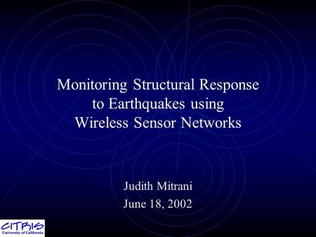 Monitoring Structural Response to Earthquakes using Wireless Sensor Networks Judith Mitrani June 18, 2002.