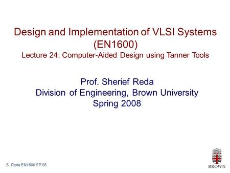 S. Reda EN1600 SP'08 Design and Implementation of VLSI Systems (EN1600) Lecture 24: Computer-Aided Design using Tanner Tools Prof. Sherief Reda Division.