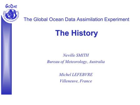 The History The Global Ocean Data Assimilation Experiment The History Neville SMITH Bureau of Meteorology, Australia Michel LEFEBVRE Villeneuve, France.