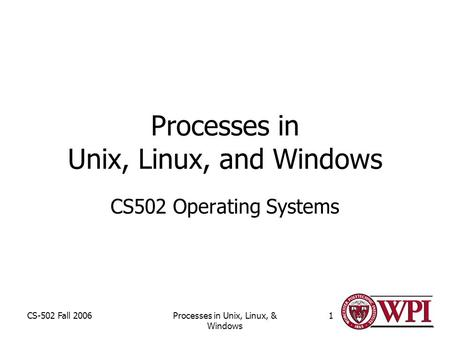 CS-502 Fall 2006Processes in Unix, Linux, & Windows 1 Processes in Unix, Linux, and Windows CS502 Operating Systems.