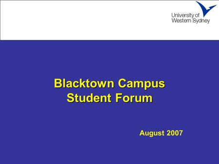 Blacktown Campus Student Forum Blacktown Campus Student Forum August 2007.