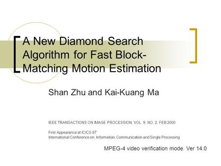 A New Diamond Search Algorithm for Fast Block- Matching Motion Estimation Shan Zhu and Kai-Kuang Ma IEEE TRANSACTIONS ON IMAGE PROCESSION, VOL. 9, NO.
