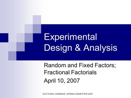 DOCTORAL SEMINAR, SPRING SEMESTER 2007 Experimental Design & Analysis Random and Fixed Factors; Fractional Factorials April 10, 2007.