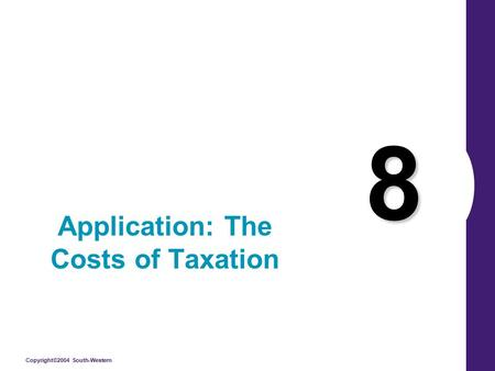 Copyright©2004 South-Western 8 Application: The Costs of Taxation.