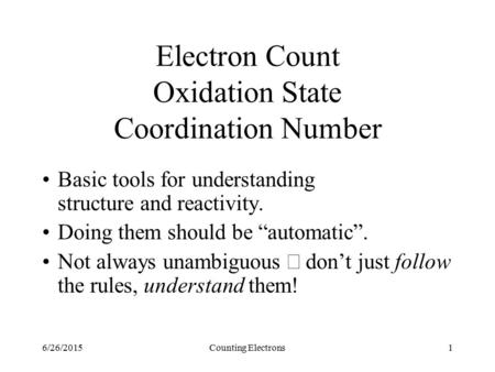 6/26/2015Counting Electrons1 Electron Count Oxidation State Coordination Number Basic tools for understanding structure and reactivity. Doing them should.