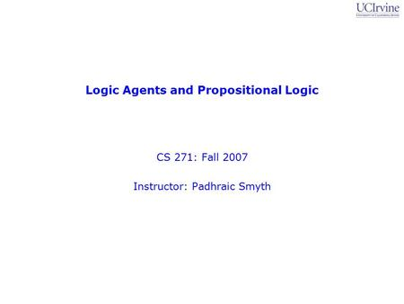 Logic Agents and Propositional Logic CS 271: Fall 2007 Instructor: Padhraic Smyth.