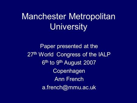 Manchester Metropolitan University Paper presented at the 27 th World Congress of the IALP 6 th to 9 th August 2007 Copenhagen Ann French
