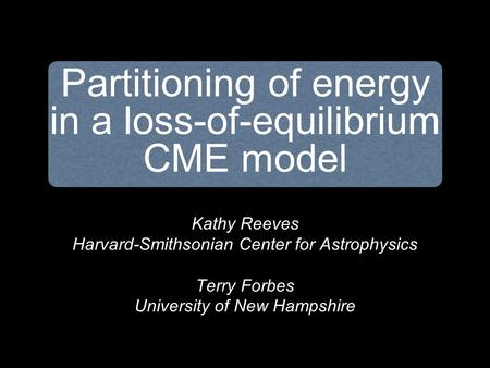 Kathy Reeves Harvard-Smithsonian Center for Astrophysics Terry Forbes University of New Hampshire Partitioning of energy in a loss-of-equilibrium CME model.