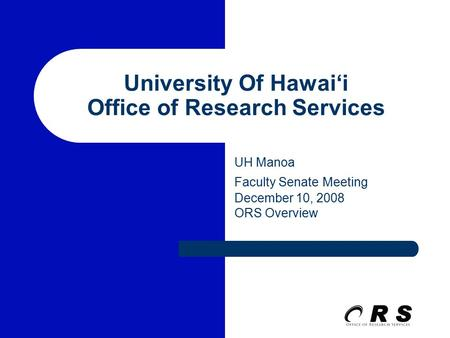University Of Hawai'i Office of Research Services UH Manoa Faculty Senate Meeting December 10, 2008 ORS Overview.