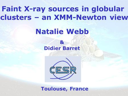 Faint X-ray sources in globular clusters – an XMM-Newton view Natalie Webb Toulouse, France & Didier Barret.