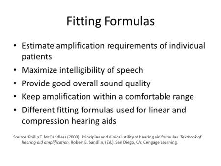 Fitting Formulas Estimate amplification requirements of individual patients Maximize intelligibility of speech Provide good overall sound quality Keep.