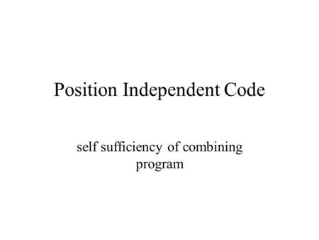 Position Independent Code self sufficiency of combining program.
