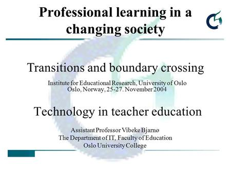 Professional learning in a changing society Institute for Educational Research, University of Oslo Oslo, Norway, 25-27. November 2004 Technology in teacher.