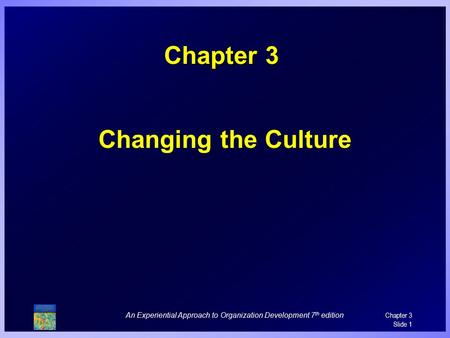 An Experiential Approach to Organization Development 7 th edition Chapter 3 Slide 1 Chapter 3 Changing the Culture.