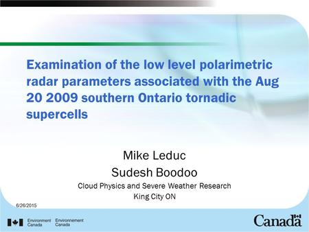 6/26/2015 Examination of the low level polarimetric radar parameters associated with the Aug 20 2009 southern Ontario tornadic supercells Mike Leduc Sudesh.