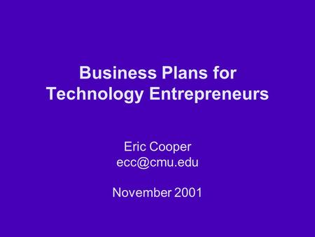 Business Plans for Technology Entrepreneurs Eric Cooper November 2001.
