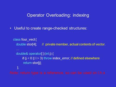 Operator Overloading: indexing Useful to create range-checked structures: class four_vect { double stor[4]; // private member, actual contents of vector.
