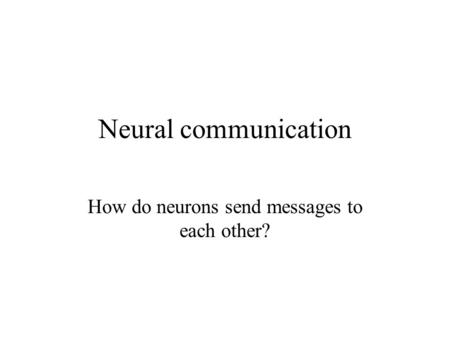 Neural communication How do neurons send messages to each other?