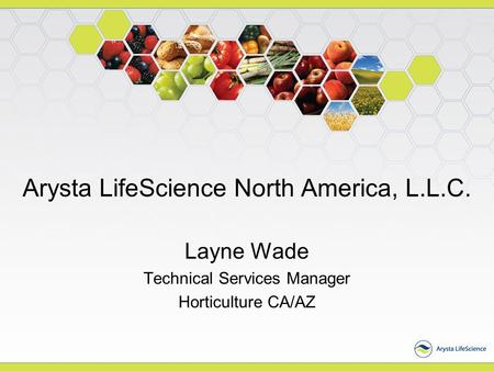 Arysta LifeScience North America, L.L.C. Layne Wade Technical Services Manager Horticulture CA/AZ.