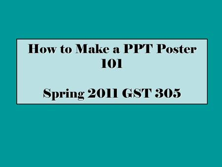 How to Make a PPT Poster 101 Spring 2011 GST 305.