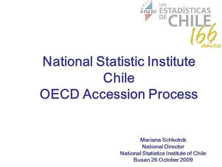 Mariana Schkolnik National Director National Statistics Institute of Chile Busan 26 October 2009 National Statistic Institute Chile OECD Accession Process.