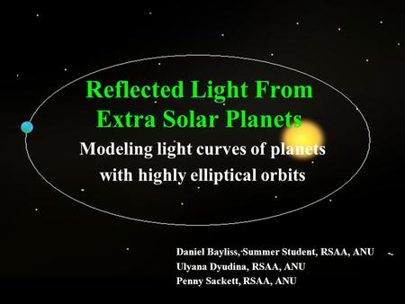 Reflected Light From Extra Solar Planets Modeling light curves of planets with highly elliptical orbits Daniel Bayliss, Summer Student, RSAA, ANU Ulyana.