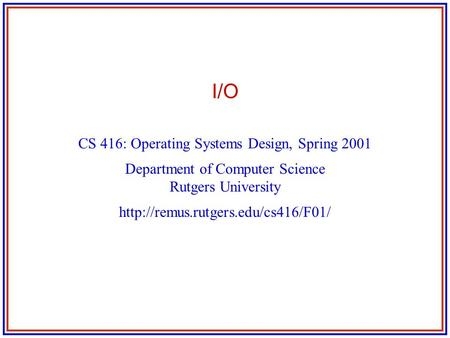 I/O CS 416: Operating Systems Design, Spring 2001 Department of Computer Science Rutgers University