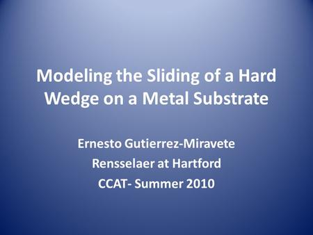 Modeling the Sliding of a Hard Wedge on a Metal Substrate Ernesto Gutierrez-Miravete Rensselaer at Hartford CCAT- Summer 2010.