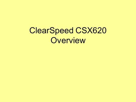 ClearSpeed CSX620 Overview. References ClearSpeed Technical Training Slides for ClearSpeed Accelerator 620, software version 3.0, Slide Sets 1-6, Presentor: