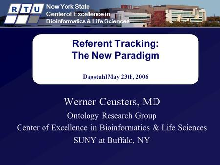 New York State Center of Excellence in Bioinformatics & Life Sciences R T U Referent Tracking: The New Paradigm Dagstuhl May 23th, 2006 Werner Ceusters,
