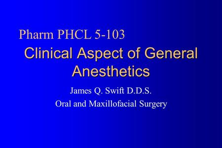 Clinical Aspect of General Anesthetics James Q. Swift D.D.S. Oral and Maxillofacial Surgery Pharm PHCL 5-103.