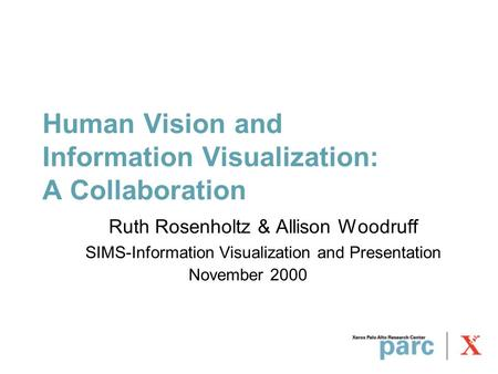 Human Vision and Information Visualization: A Collaboration Ruth Rosenholtz & Allison Woodruff SIMS-Information Visualization and Presentation November.