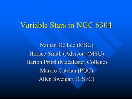 Variable Stars in NGC 6304 Nathan De Lee (MSU) Horace Smith (Advisor) (MSU) Barton Pritzl (Macalester College) Marcio Catelan (PUC) Allen Sweigart (GSFC)