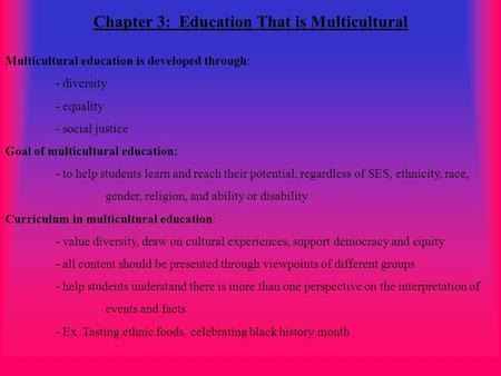 Chapter 3: Education That is Multicultural Multicultural education is developed through: - diversity - equality - social justice Goal of multicultural.