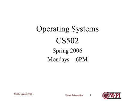 Course Information 1 CS502 Spring 2006 Operating Systems CS502 Spring 2006 Mondays – 6PM.