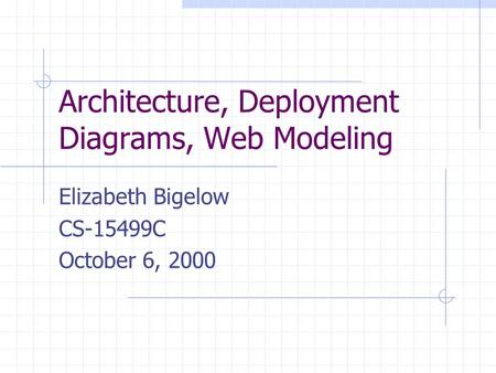 Architecture, Deployment Diagrams, Web Modeling Elizabeth Bigelow CS-15499C October 6, 2000.