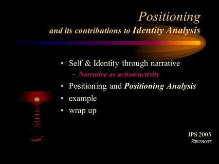 Positioning and its contributions to Identity Analysis Self & Identity through narrative –Narrative as action/activity Positioning and Positioning Analysis.