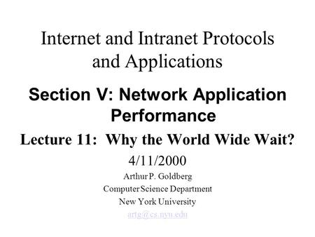 Internet and Intranet Protocols and Applications Section V: Network Application Performance Lecture 11: Why the World Wide Wait? 4/11/2000 Arthur P. Goldberg.