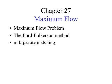 Chapter 27 Maximum Flow Maximum Flow Problem The Ford-Fulkerson method m bipartite matching.