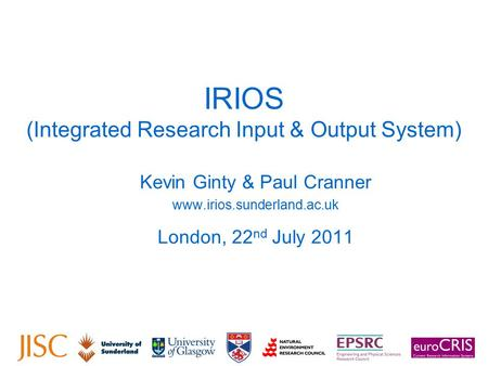 IRIOS (Integrated Research Input & Output System) Kevin Ginty & Paul Cranner www.irios.sunderland.ac.uk London, 22 nd July 2011.