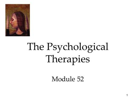 1 The Psychological Therapies Module 52. 2 Therapy The Psychological Therapies  Psychoanalysis  Humanistic Therapies  Behavior Therapies  Cognitive.