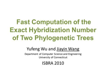Fast Computation of the Exact Hybridization Number of Two Phylogenetic Trees Yufeng Wu and Jiayin Wang Department of Computer Science and Engineering University.